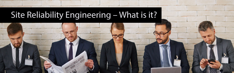 Site Reliability Engineering – What is it?